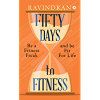FIFTY DAYS TO FITNESS : BE  A FITNESS FREAK AND BE FIT FOR LIFE