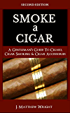 Smoke A Cigar: A Gentleman's Quick & Easy Guide To Cigars, Cigar Smoking & Cigar Accessories (Tips for Beginners) SECOND EDITION