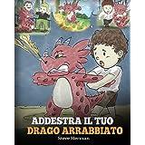 Addestra il tuo drago arrabbiato: (Train Your Angry Dragon) Una simpatica storia per bambini, per educarli alle emozioni e al