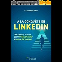À la conquête de LinkedIn: 10 étapes pour déployer votre stratégie marketing, bâtir une réputation forte et générer des…