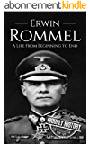 Erwin Rommel: A Life From Beginning to End (World War 2 Biographies Book 3) (English Edition)