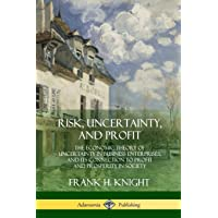 Risk, Uncertainty, and Profit: The Economic Theory of Uncertainty in Business Enterprise, and its Connection to Profit…