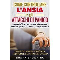 Come Controllare L'ansia E Gli Attacchi Di Panico: I Segreti Efficaci Per Tornare Ad Essere Te Stesso E Goderti La Tua…