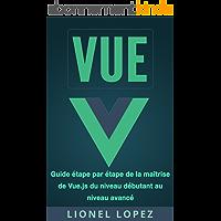 VUE: Guide étape par étape de la maîtrise de Vue.js du niveau débutant au niveau avancé (Livre en Français/ Vue French Book Version)