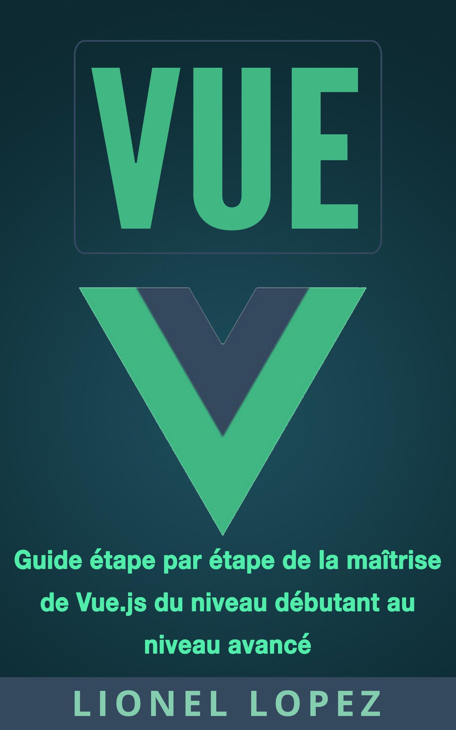 VUE: Guide étape par étape de la maîtrise de Vue.js du niveau débutant au niveau avancé (Livre en Français/ Vue French Book Version) por Lionel Lopez