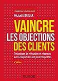 Vaincre les objections des clients - 4e éd. - Techniques de réfutation et réponses aux 60 objection: Techniques de…