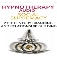 Hypnotherapy For Social Supremacy (Audio + Guide) : Discover The Amazing Power of HYPNOSIS For Social Supremacy 21st Century Branding And Relationship Building