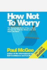 How Not to Worry: The Remarkable Truth of How a Small Change Can Help You Stress Less and Enjoy Life More Audible Audiobook