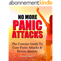 No More Panic Attacks: The Concise Guide To Cure Panic Attacks & Severe Anxiety (English Edition)