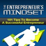 Entrepreneur Mindset : Discover 101 Tips To Become A Successful Entrepreneur That's Going To Shift Your Mind To Reach Unlimited Potentials...