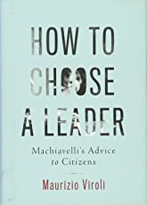 How to Choose a Leader – Machiavelli`s Advice to Citizens