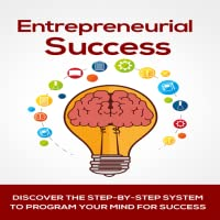 Entrepreneur : How To Become An Entrepreneur : Entrepreneurial Success - Discover The Step-By-Step System To Program Your Mind For Success