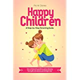 HAPPY CHILDREN - A Step-by-Step Parenting Guide: How to Raise Girls and Boys without Ranting, Encourage their Talents, and De