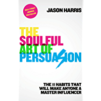 The Soulful Art of Persuasion: The 11 Habits That Will Make Anyone a Master Influencer (English Edition)