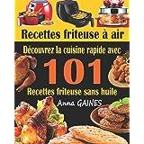 Recettes friteuse à air: Découvrez la cuisine rapide avec 101 recettes friteuse sans huile ; Recettes faciles et délicieuses