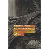Mindfully Facing Disease and Death: Compassionate Advice from Early Buddhist Texts (English Edition)
