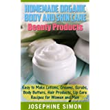 Homemade Organic Body and Skin Care Beauty Products: Easy to Make Lotions, Creams, Scrubs, Body Butters, Hair Products, and L