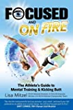 Focused and On Fire: The Athlete's Guide to Mental Training & Kicking Butt (Revised Edition, 2018)