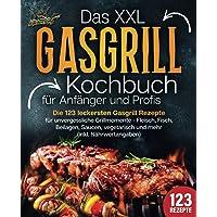 Das XXL Gasgrill Kochbuch für Anfänger & Profis: Die 123 leckersten Gasgrill Rezepte für unvergessliche Grillmomente…