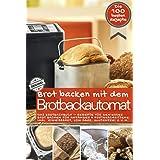 Brot backen mit dem Brotbackautomat DAS ORIGINAL: Das Brotbackbuch - Rezepte für Genießer - Brot backen für Anfänger & Fortge