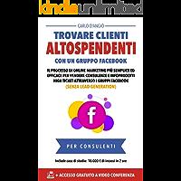 Trovare clienti AltoSpendenti con un gruppo Facebook: Il processo di online marketing più semplice per vendere consulenze ed infoprodotti high ticket con i gruppi Facebook (senza lead generation)