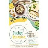 CUCINA BOTANICA: 100% Vegetali in cucina. Tecniche e ricette nella cucina vegetale. Sana, genuina, vegetariana. Scopri come c