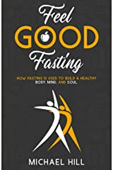 Feel Good Fasting: How fasting is used to build a healthy Body, Mind, and Soul. Kindle Edition