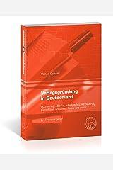 Verlagsgründung in Deutschland - Buchverlag, eBooks, Musikverlag, Modeverlag, Klingeltöne, Software, Fotos und mehr - Ein Praxisratgeber Kindle Ausgabe