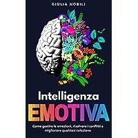 Intelligenza Emotiva: Come gestire le emozioni, risolvere i conflitti e migliorare qualsiasi relazione