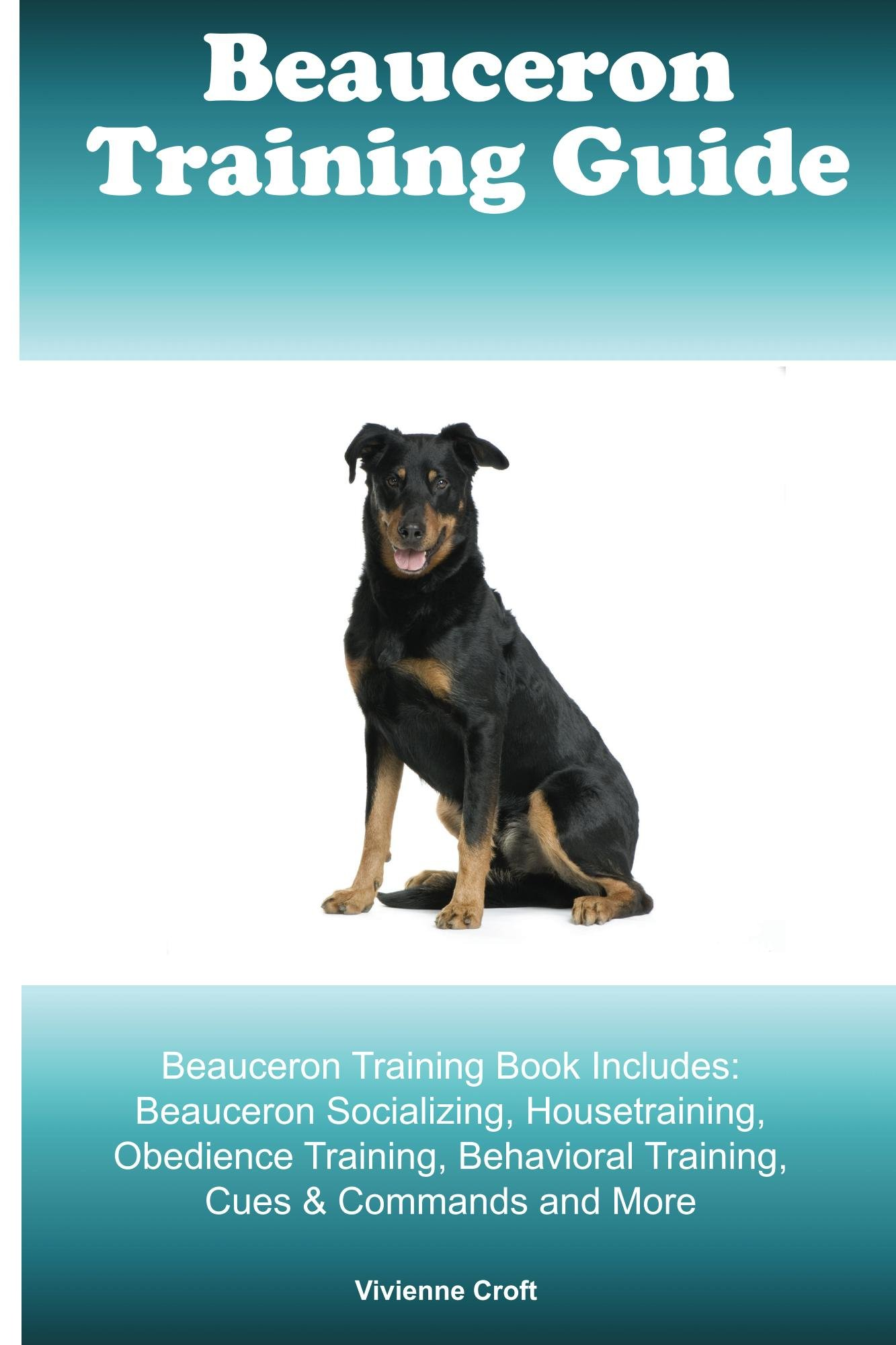 Beauceron Training Guide Beauceron Training Book Includes: Beauceron Socializing, Housetraining, Obedience Training, Behavioral Training, Cues & Commands and More