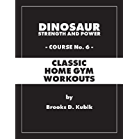Dinosaur Strength and Power Course #6: CLASSIC HOME GYM WORKOUTS (English Edition)