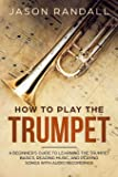 How to Play the Trumpet: A Beginner's Guide to Learning the Trumpet Basics, Reading Music, and Playing Songs with Audio…