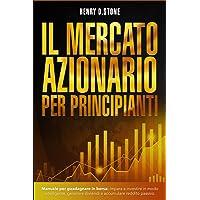 Il Mercato Azionario per Principianti: Manuale per Guadagnare in Borsa: Impara a Investire in modo Intelligente…