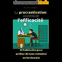 La procrastination ennemi de l'efficacité: 10 habitudes pour arrêter de tout remettre au lendemain