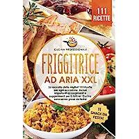 Friggitrice ad aria XXL: La raccolta delle migliori 111 ricette per ogni occasione. Inclusi importanti accorgimenti e…