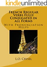 French Regular Verbs Fully Conjugated in all Forms: With Pronunciation Helps