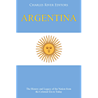 Argentina: The History and Legacy of the Nation from the Colonial Era to Today (English Edition)