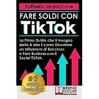 Fare Soldi Con TikTok: La Prima Guida Che Ti Insegna Dalla A alla Z Come Diventare Influencer Di Successo e Fare Business Con Il Social TikTok