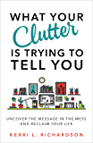 What Your Clutter Is Trying to Tell You: Uncover the Message in the Mess and Reclaim Your Life (English Edition)