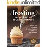 Frosting for All Pastries and Cakes Cookbook: Simple Yet Delicious Frosting Recipes for All Cakes and Pastries