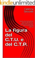 La figura del C.T.U. e del C.T.P. : Guida alla consulenza tecnica d'ufficio in sede civile e penale: dall'incarico alla perizia