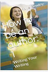 How to be an author - Vol. 1: Writing Your Writing: Everything you need to know to get going, keep going and get that manuscript finished! (How to be a Writer) Kindle Edition