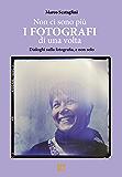 NON CI SONO PIÙ I FOTOGRAFI DI UNA VOLTA: Riflessioni sulla fotografia e non solo