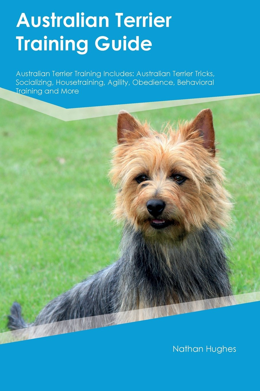 Australian Terrier Training Guide Australian Terrier Training Includes: Australian Terrier Tricks, Socializing, Housetraining, Agility, Obedience, Behavioral Training and More