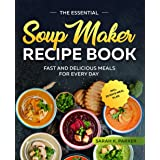 The Essential Soup Maker Recipe Book: Fast and Delicious Meals for Every Day incl. 28 Days Meal Plan