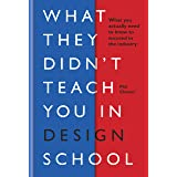 What They Didn't Teach You in Design School: What you actually need to know to make a success in the industry (What They Didn