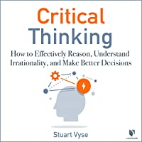 Critical Thinking: How to Effectively Reason, Understand Irrationality, and Make Better Decisions