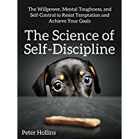 The Science of Self-Discipline: The Willpower, Mental Toughness, and Self-Control to Resist Temptation and Achieve Your…