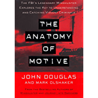 The Anatomy Of Motive: The FBI's Legendary Mindhunter Explores The Key To Understanding And Catching Violent Criminals…