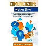 Comunicazione Assertiva: Imparare a Comunicare in Modo Efficace, Saper Dire di No Gestendo Ansia, Stress ed Esprimersi Senza